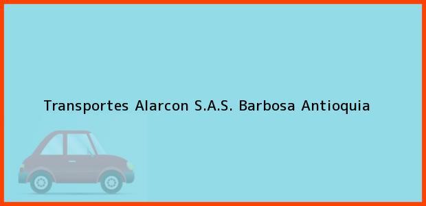 Teléfono, Dirección y otros datos de contacto para Transportes Alarcon S.A.S., Barbosa, Antioquia, Colombia