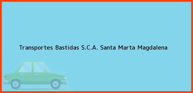 Teléfono, Dirección y otros datos de contacto para Transportes Bastidas S.C.A., Santa Marta, Magdalena, Colombia