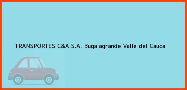 Teléfono, Dirección y otros datos de contacto para TRANSPORTES C&A S.A., Bugalagrande, Valle del Cauca, Colombia
