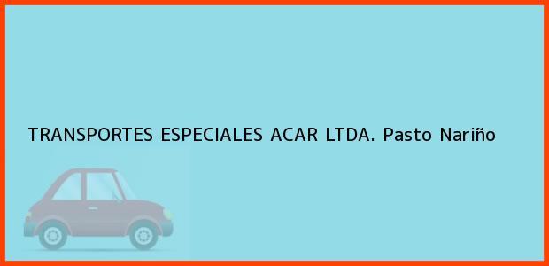 Teléfono, Dirección y otros datos de contacto para TRANSPORTES ESPECIALES ACAR LTDA., Pasto, Nariño, Colombia