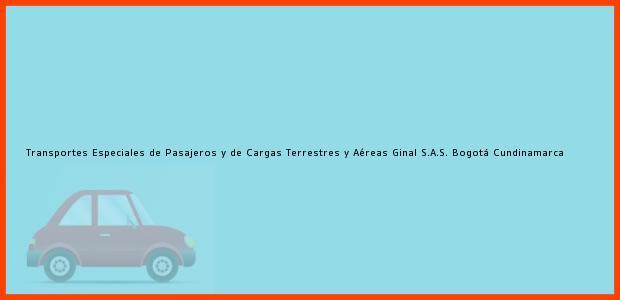 Teléfono, Dirección y otros datos de contacto para Transportes Especiales de Pasajeros y de Cargas Terrestres y Aéreas Ginal S.A.S., Bogotá, Cundinamarca, Colombia