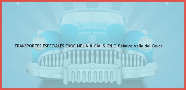 Teléfono, Dirección y otros datos de contacto para TRANSPORTES ESPECIALES ENOC MEJÍA & CÍA. S. EN C., Palmira, Valle del Cauca, Colombia