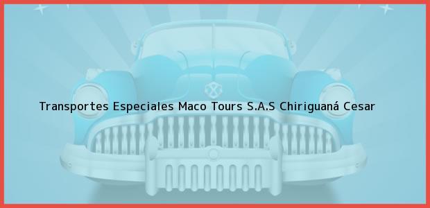 Teléfono, Dirección y otros datos de contacto para Transportes Especiales Maco Tours S.A.S, Chiriguaná, Cesar, Colombia