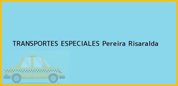 Teléfono, Dirección y otros datos de contacto para TRANSPORTES ESPECIALES, Pereira, Risaralda, Colombia