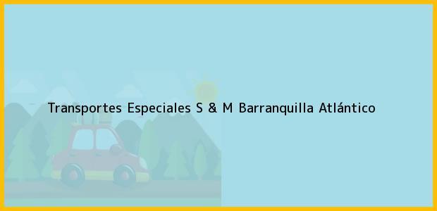 Teléfono, Dirección y otros datos de contacto para Transportes Especiales S & M, Barranquilla, Atlántico, Colombia