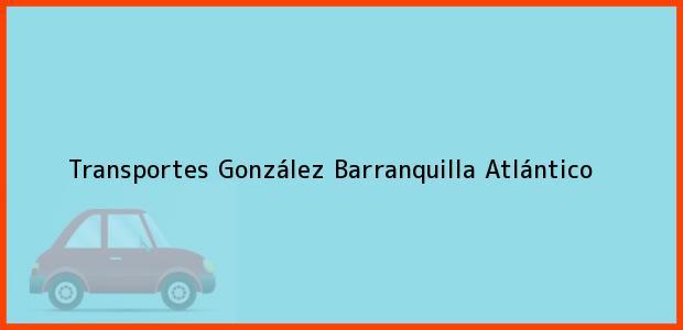 Teléfono, Dirección y otros datos de contacto para Transportes González, Barranquilla, Atlántico, Colombia
