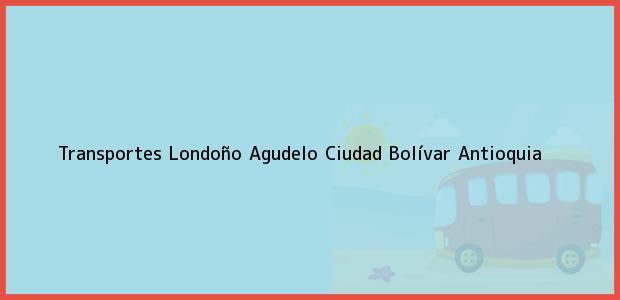 Teléfono, Dirección y otros datos de contacto para Transportes Londoño Agudelo, Ciudad Bolívar, Antioquia, Colombia