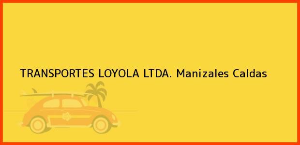 Teléfono, Dirección y otros datos de contacto para TRANSPORTES LOYOLA LTDA., Manizales, Caldas, Colombia