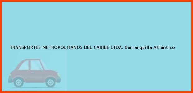 Teléfono, Dirección y otros datos de contacto para TRANSPORTES METROPOLITANOS DEL CARIBE LTDA., Barranquilla, Atlántico, Colombia