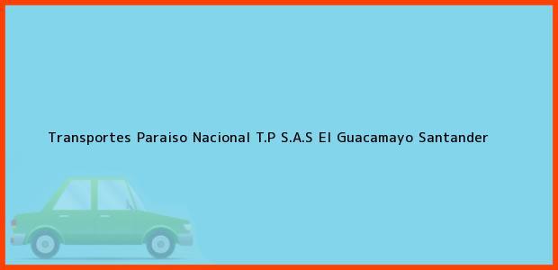 Teléfono, Dirección y otros datos de contacto para Transportes Paraiso Nacional T.P S.A.S, El Guacamayo, Santander, Colombia