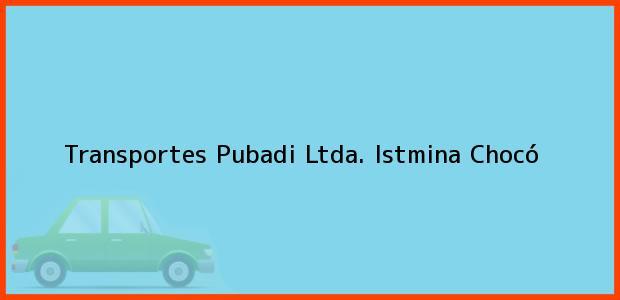 Teléfono, Dirección y otros datos de contacto para Transportes Pubadi Ltda., Istmina, Chocó, Colombia