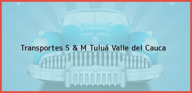 Teléfono, Dirección y otros datos de contacto para Transportes S & M, Tuluá, Valle del Cauca, Colombia