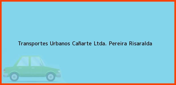 Teléfono, Dirección y otros datos de contacto para Transportes Urbanos Cañarte Ltda., Pereira, Risaralda, Colombia