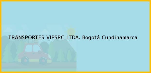 Teléfono, Dirección y otros datos de contacto para TRANSPORTES VIPSRC LTDA., Bogotá, Cundinamarca, Colombia