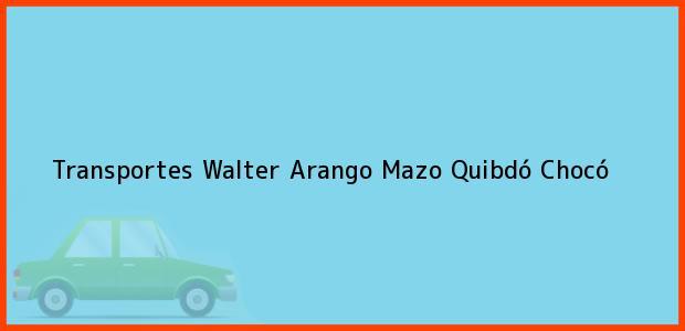 Teléfono, Dirección y otros datos de contacto para Transportes Walter Arango Mazo, Quibdó, Chocó, Colombia
