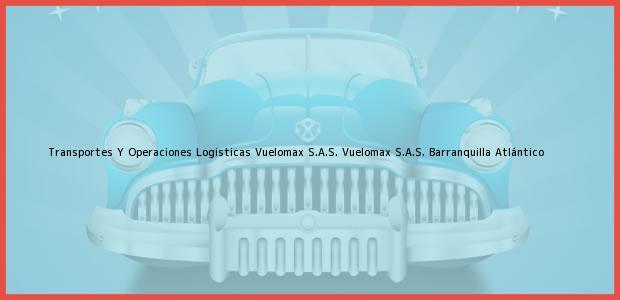Teléfono, Dirección y otros datos de contacto para Transportes Y Operaciones Logisticas Vuelomax S.A.S. Vuelomax S.A.S., Barranquilla, Atlántico, Colombia