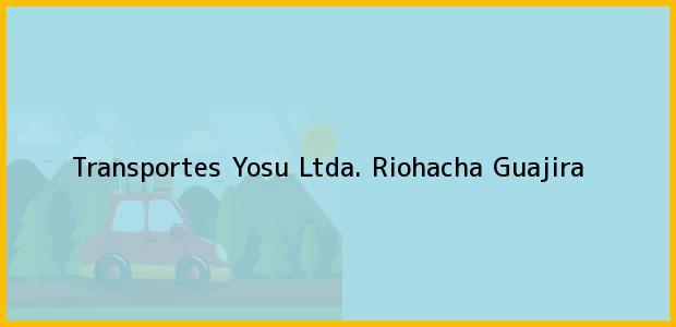Teléfono, Dirección y otros datos de contacto para Transportes Yosu Ltda., Riohacha, Guajira, Colombia