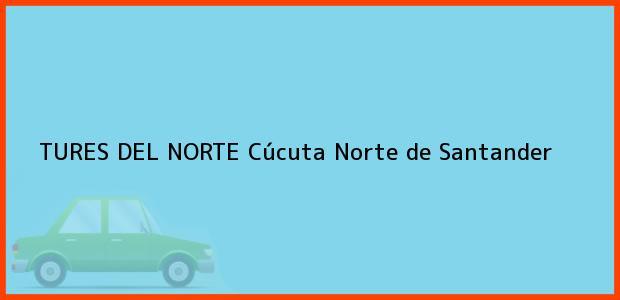 Teléfono, Dirección y otros datos de contacto para TURES DEL NORTE, Cúcuta, Norte de Santander, Colombia