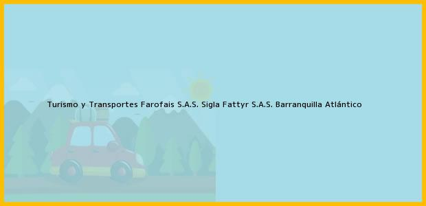 Teléfono, Dirección y otros datos de contacto para Turismo y Transportes Farofais S.A.S. Sigla Fattyr S.A.S., Barranquilla, Atlántico, Colombia