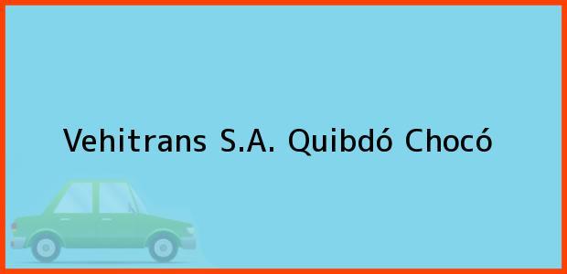 Teléfono, Dirección y otros datos de contacto para Vehitrans S.A., Quibdó, Chocó, Colombia