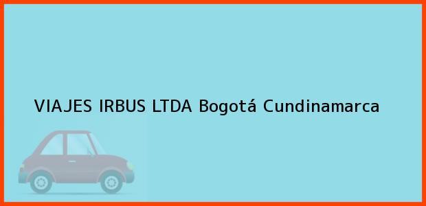 Teléfono, Dirección y otros datos de contacto para VIAJES IRBUS LTDA, Bogotá, Cundinamarca, Colombia