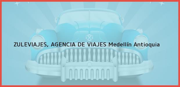 Teléfono, Dirección y otros datos de contacto para ZULEVIAJES, AGENCIA DE VIAJES, Medellín, Antioquia, Colombia