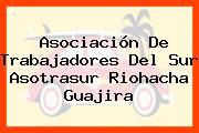 Asociación De Trabajadores Del Sur Asotrasur Riohacha Guajira