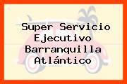Super Servicio Ejecutivo Barranquilla Atlántico