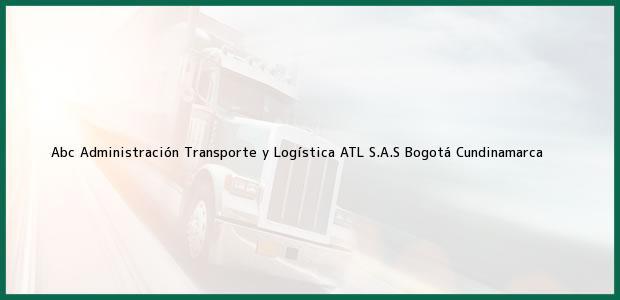 Teléfono, Dirección y otros datos de contacto para Abc Administración Transporte y Logística ATL S.A.S, Bogotá, Cundinamarca, Colombia