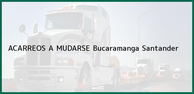 Teléfono, Dirección y otros datos de contacto para ACARREOS A MUDARSE, Bucaramanga, Santander, Colombia