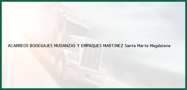 Teléfono, Dirección y otros datos de contacto para ACARREOS BODEGAJES MUDANZAS Y EMPAQUES MARTINEZ, Santa Marta, Magdalena, Colombia