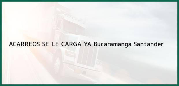 Teléfono, Dirección y otros datos de contacto para ACARREOS SE LE CARGA YA, Bucaramanga, Santander, Colombia