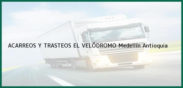 Teléfono, Dirección y otros datos de contacto para ACARREOS Y TRASTEOS EL VELÓDROMO, Medellín, Antioquia, Colombia