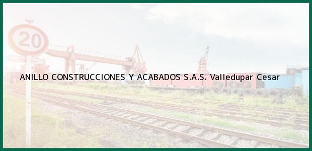 Teléfono, Dirección y otros datos de contacto para ANILLO CONSTRUCCIONES Y ACABADOS S.A.S., Valledupar, Cesar, Colombia