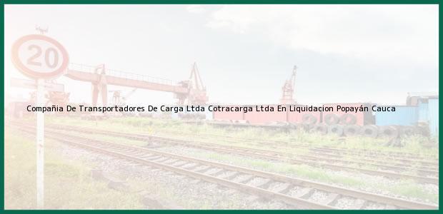 Teléfono, Dirección y otros datos de contacto para Compañia De Transportadores De Carga Ltda Cotracarga Ltda En Liquidacion, Popayán, Cauca, Colombia