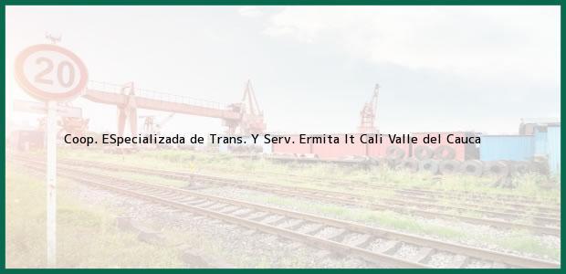 Teléfono, Dirección y otros datos de contacto para Coop. ESpecializada de Trans. Y Serv. Ermita lt, Cali, Valle del Cauca, Colombia
