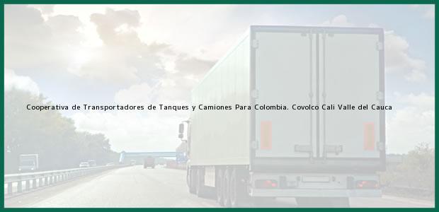 Teléfono, Dirección y otros datos de contacto para Cooperativa de Transportadores de Tanques y Camiones Para Colombia. Covolco, Cali, Valle del Cauca, Colombia