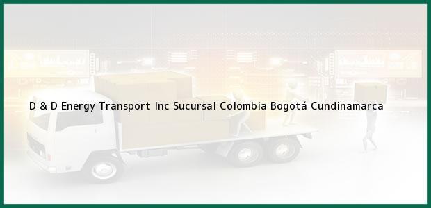 Teléfono, Dirección y otros datos de contacto para D & D Energy Transport Inc Sucursal Colombia, Bogotá, Cundinamarca, Colombia