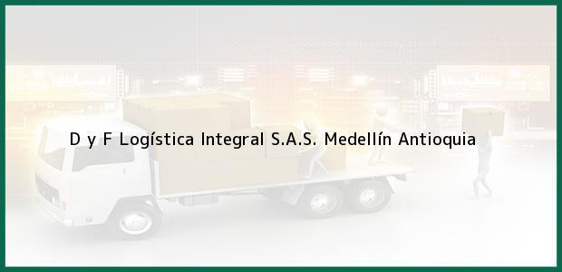 Teléfono, Dirección y otros datos de contacto para D y F Logística Integral S.A.S., Medellín, Antioquia, Colombia