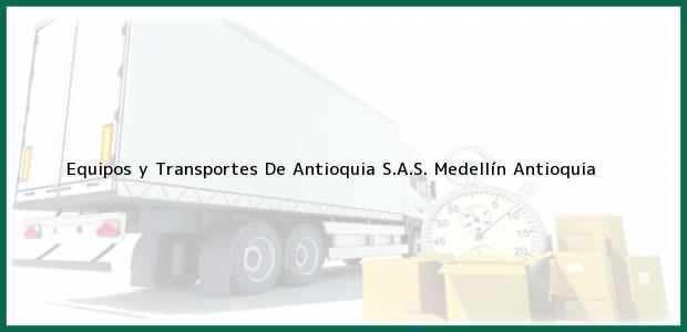 Teléfono, Dirección y otros datos de contacto para Equipos y Transportes De Antioquia S.A.S., Medellín, Antioquia, Colombia