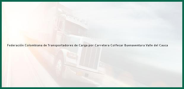 Teléfono, Dirección y otros datos de contacto para Federación Colombiana de Transportadores de Carga por Carretera Colfecar, Buenaventura, Valle del Cauca, Colombia