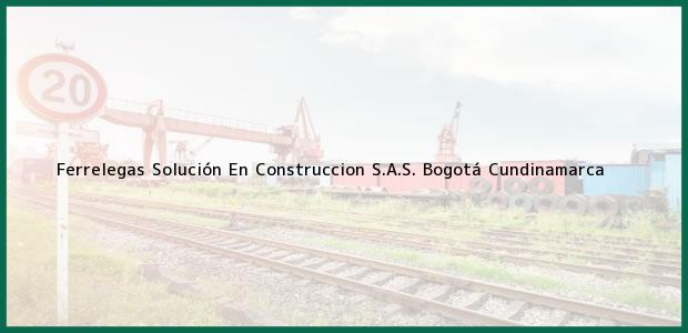 Teléfono, Dirección y otros datos de contacto para Ferrelegas Solución En Construccion S.A.S., Bogotá, Cundinamarca, Colombia