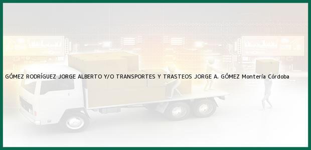 Teléfono, Dirección y otros datos de contacto para GÓMEZ RODRÍGUEZ JORGE ALBERTO Y/O TRANSPORTES Y TRASTEOS JORGE A. GÓMEZ, Montería, Córdoba, Colombia