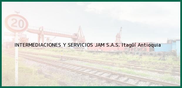Teléfono, Dirección y otros datos de contacto para INTERMEDIACIONES Y SERVICIOS JAM S.A.S., Itagüí, Antioquia, Colombia