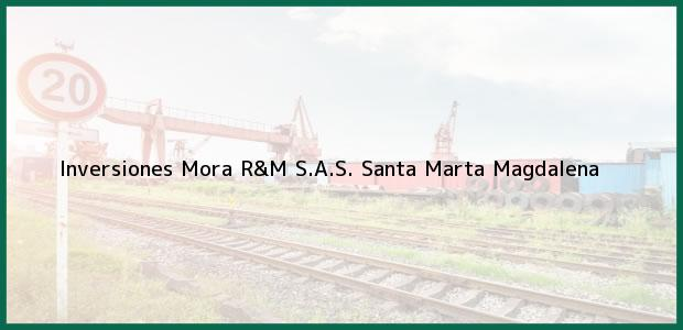Teléfono, Dirección y otros datos de contacto para Inversiones Mora R&M S.A.S., Santa Marta, Magdalena, Colombia