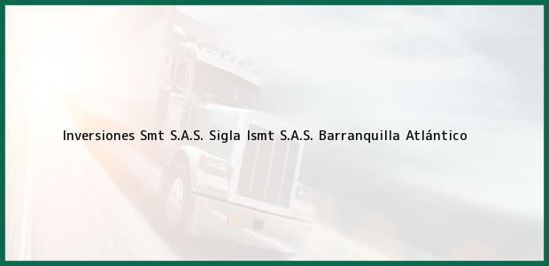 Teléfono, Dirección y otros datos de contacto para Inversiones Smt S.A.S. Sigla Ismt S.A.S., Barranquilla, Atlántico, Colombia