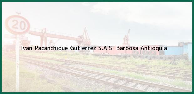 Teléfono, Dirección y otros datos de contacto para Ivan Pacanchique Gutierrez S.A.S., Barbosa, Antioquia, Colombia