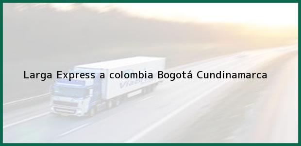 Teléfono, Dirección y otros datos de contacto para Larga Express a colombia, Bogotá, Cundinamarca, Colombia