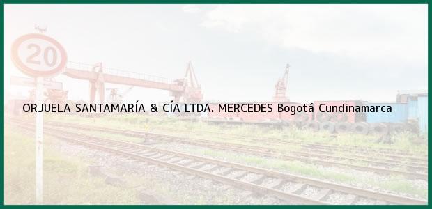 Teléfono, Dirección y otros datos de contacto para ORJUELA SANTAMARÍA & CÍA LTDA. MERCEDES, Bogotá, Cundinamarca, Colombia