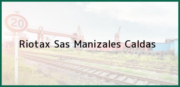 Teléfono, Dirección y otros datos de contacto para Riotax Sas, Manizales, Caldas, Colombia